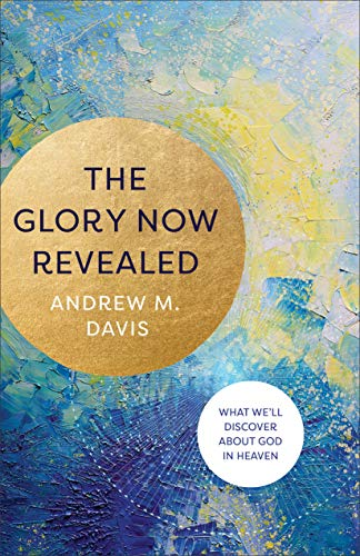 The Glory Now Revealed: What We'll Discover about God in Heaven