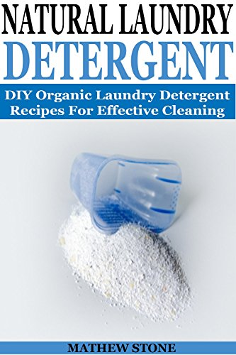 NATURAL LAUNDRY DETERGENT: DIY Organic Detergent Recipes For Effective Cleaning: DIY Laundry Detergent Recipes Included!