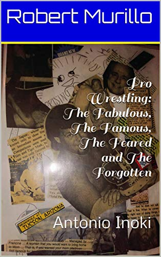 Pro Wrestling: The Fabulous, The Famous, The Feared and The Forgotten: Antonio Inoki (Letter I Series Book 7)