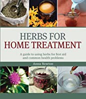 Herbs for Home Treatment: A Guide to Using Herbs for First Aid and Common Health Problems
