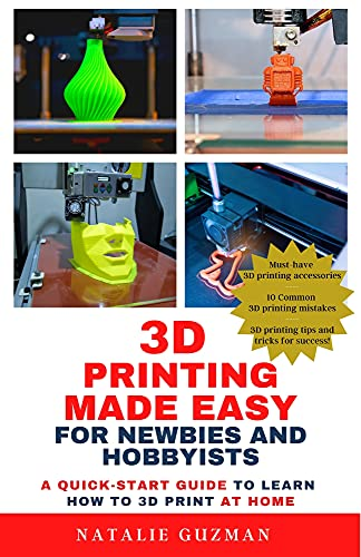 3D Printing Made Easy for Newbies and Hobbyists: A Quick-Start Guide to Learn How to 3D Print at...