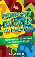 Complete Riddles For Smart Kids: 300 Amazing Riddles And Brain Teasers That Kids And Family Will Enjoy
