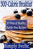 300-Calorie Meals--Breakfast: 30 Days of Low-Calorie Recipes for Health and Weight Loss (Simply Svelte: 30 Days to Thin) (English Edition)