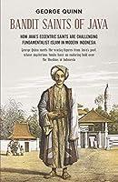 Bandit Saints of Java: How Java's Eccentric Saints Are Challenging Fundamentalist Islam in Modern Indonesia