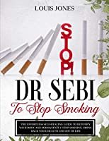 Dr Sebi To Stop Smoking: The Effortless Self-Healing Guide to Detoxify Your Body and Permanently Stop Smoking. Bring Back Your Health and Joy of Life.