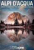 Alpi d'acqua. Viaggio fotografico tra laghi, cascate, ghiacciai. Ediz. illustrata