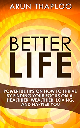 Book: Better Life - Powerful Tips on How to Thrive by Finding Your Focus on a Healthier, Wealthier, Loving, and Happier You by Arun Thaploo