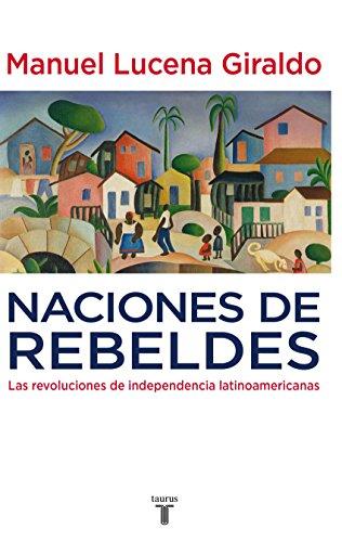 Naciones de rebeldes: Las revoluciones de independencia latinoamericanas