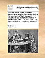Preparation for Death, the Best Preservative Against the Plague. Being the Substance of Two Sermons, Preach'd at the Merchant's Lecture in Salters-Hall, Jan. 17th, and 31st, 1721. by B. Grosvenor. the Second Edition.
