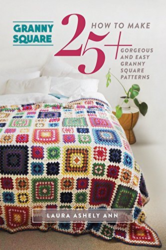 GRANNY SQUARE :How To Make 25+ Gorgeous And Easy Granny Square Patterns(One Day Crochet Projects For Beginners)(NEW AND UPDATED EDITION 2016)