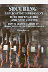 Securing Application Deployment with Obfuscation and Code Signing: How to Create 3 Layers of Protection for .NET Release Build (Application Security Series) Kindle Edition