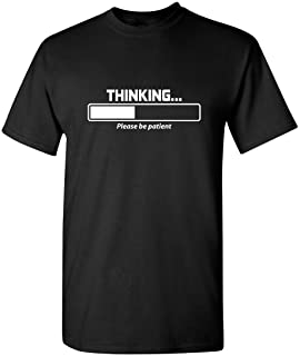 Thinking Please Be Patient Adult Humor Graphic Novelty Sarcastic Funny T Shirt