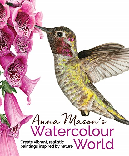 Anna Mason's Watercolour World: Create vibrant, realistic paintings inspired by nature