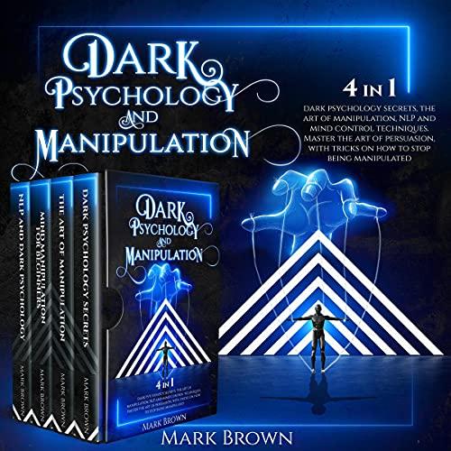 Listen Dark Psychology and Manipulation - 4 in 1: Dark Psychology Secrets, the Art of Manipulation, NLP and audio book