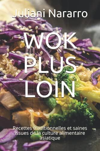 WOK PLUS LOIN: Recettes traditionnelles et saines issues de la culture alimentaire asiatique