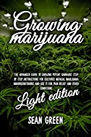 Growing Marijuana: The Advanced Guide to Growing Potent Cannabis: Step by Step Instructions for Cultivate Medical Marijuana Indoors/Outdoors and Use It for Pain Relief and Other Conditions - Light Edition