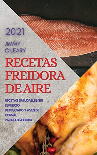 RECETAS FREIDORA DE AIRE 2021 (AIR FRYER RECIPES SPANISH EDITION): RECETAS SALUDABLES SIN ESFUERZO DE PESCADO Y AVES DE CORRAL PARA SU FREIDORA