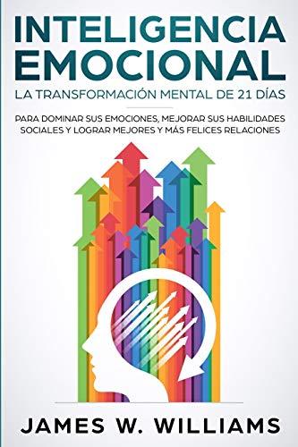 Inteligencia Emocional: La transformación mental de 21 días para dominar sus emociones, mejorar su