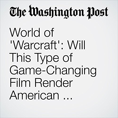 World of 'Warcraft': Will This Type of Game-Changing Film Render American Audiences Irrelevant? audiobook cover art