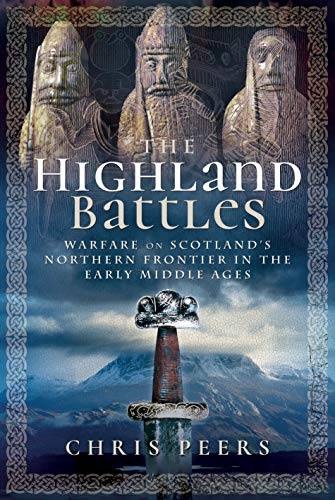The Highland Battles: Warfare on Scotland's Northern Frontier in the Early Middle Ages