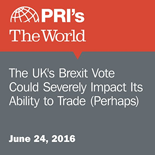 The UK's Brexit Vote Could Severely Impact Its Ability to Trade (Perhaps) audiobook cover art