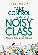 Take Control of the Noisy Class: Chaos to Calm in 15 Seconds (Super-effective classroom management strategies for teachers in today's toughest classrooms)