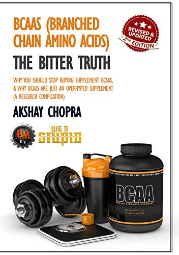 BCAAs (Branched Chain Amino Acids) - The Bitter Truth: Why You Should Stop Buying Supplemental BCAAs, & Why BCAAs Are Just an Overhyped Supplement (A Research Compilation) (WE R STUPID Book 28)