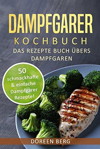 Dampfgarer Kochbuch – Das Rezepte Buch übers Dampfgaren: 50 schmackhafte & einfache Dampfgarer Rezepte!