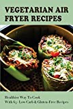 Vegetarian Air Fryer Recipes: Healthier Way To Cook With 65+ Low Carb & Gluten-Free Recipes: Vegan Cooking In Your Air Fryer