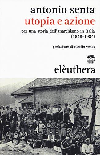 Utopia e azione. Per una storia dell'anarchismo in Italia (1848-1984)