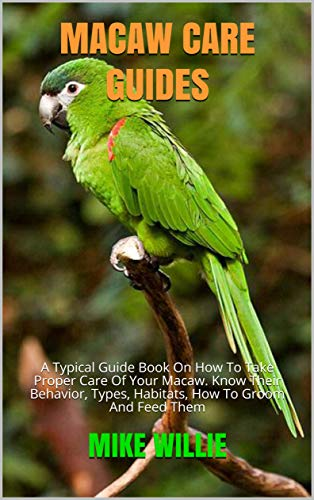 MACAW CARE GUIDES: A Typical Guide Book On How To Take