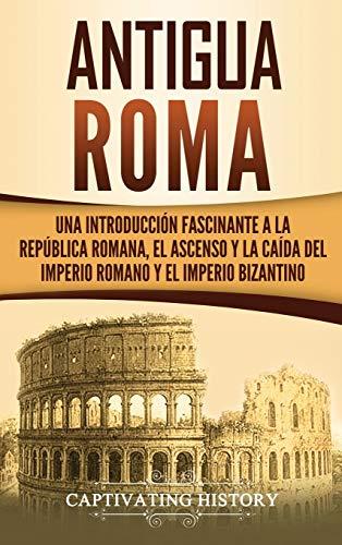 Antigua Roma: Una Introducción Fascinante a la República Romana, el Ascenso y la Caída del Imperio Romano y el Imperio Bizantino
