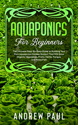 AQUAPONICS FOR BEGINNERS: The Ultimate Step-By-Step Guide to Building Your  Own Aquaponics Garden System That Will Grow  Organic Vegetables, Fruits, Herbs, Fungus,  and Raise Fish by [ANDREW PAUL]