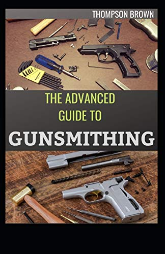 THE ADVANCED GUIDE TO GUNSMITHING: The Total Way Of Caring And Repairing Gun.
