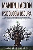 Manipulación y Psicología Oscura: Cómo aprender a leer a las personas rápidamente, detectar la manipulación emocional encubierta y defenderse del abuso narcisista y de las personas tóxicas