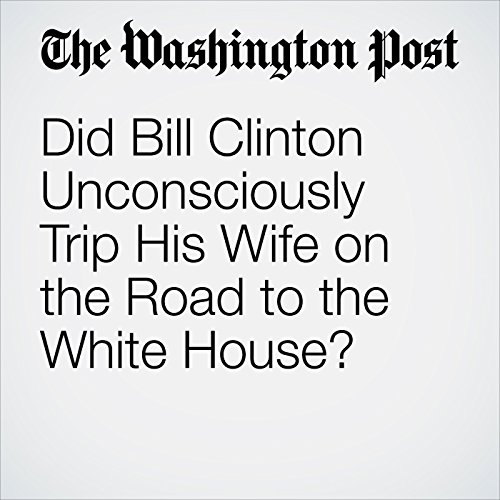 Did Bill Clinton Unconsciously Trip His Wife on the Road to the White House? audiobook cover art