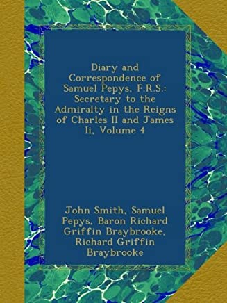 Diary and Correspondence of Samuel Pepys, F.R.S.: Secretary to the Admiralty in the Reigns of Charles II and James Ii, Volume 4