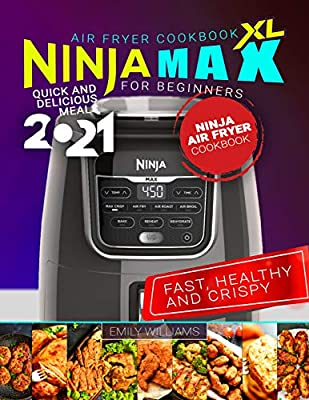 Ninja Max XL Air Fryer Cookbook for Beginners: Fast, Healthy and Crispy   Quick and Delicious Meals 2021