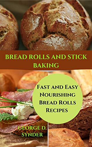 BREAD ROLLS AND STICK BAKING: Fast and Easy Nourishing Bread Rolls Recipes