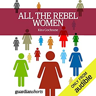 All the Rebel Women     The Rise of the Fourth Wave of Feminism              By:                                                                                                                                 Kira Cochrane                               Narrated by:                                                                                                                                 Anna Parker-Naples                      Length: 2 hrs and 50 mins     31 ratings     Overall 4.2