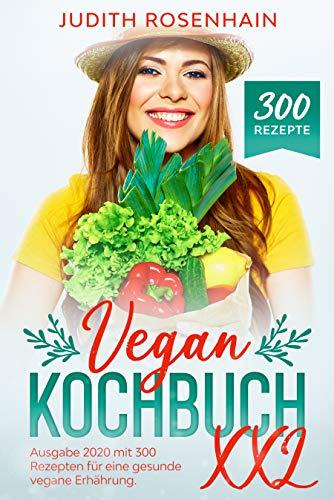 Vegan Kochbuch XXL - Ausgabe 2020 mit 300 Rezepten : Lebe und koche gesund mit diesem ultimativen Vegan Kochbuch inkl. Veganer Kuchen,  Vegane Pancakes, Vegan Burger, Vegane Muffins, Vegane Brownies