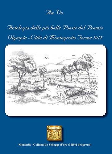 Antologia delle più belle poesie del Premio letterario Olympia città di Montegrotto Terme 2017 (Le schegge d'oro (i libri dei premi))