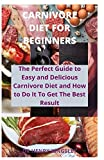 CARNIVORE DIET FOR BEGINNERS: The Perfect Guide to Easy and Delicious Carnivore Diet and How to Do It to Get The Best Result