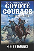 """A Brock Clemons Western: Coyote Courage: A Western Adventure From The Author of """"Coyote Creek: A Western"""" (The Brock Clemons Tales of the Old West Series)"""