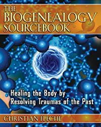 The Biogenealogy Sourcebook: Healing the Body - Resolving Traumas of the Past Paperback by Christian Flèche