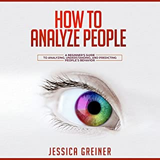 How to Analyze People     A Beginner's Guide to Analyzing, Understanding, and Predicting People's Behavior              By:                                                                                                                                 Jessica Greiner                               Narrated by:                                                                                                                                 Virginia White                      Length: 1 hr and 59 mins     1 rating     Overall 5.0