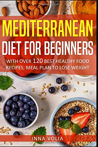 Mediterranean Diet For Beginners: With Over 120 Best Healthy Food Recipes, Meal Plan to Lose Weight