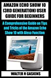 AMAZON ECHO SHOW 10 (3RD GENERATION) USER GUIDE FOR BEGINNERS: A Comprehensive Guide on Tips and Tricks of the Amazon Echo Show 10 with Alexa Function
