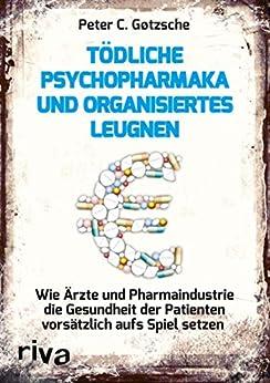 Tödliche Psychopharmaka und organisiertes Leugnen: Wie Ärzte und Pharmaindustrie die Gesundheit der Patienten vorsätzlich aufs Spiel setzen (German Edition) van [Peter C. Gøtzsche]