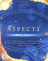 Aspects: A New Approach to Understanding the Planetary Relationships in Your Chart (Special Topics in Astrology)